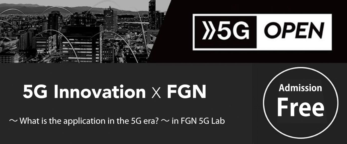 5G Innovation x FGN ~ What is the application in the 5G era? ~ in FGN 5G Lab